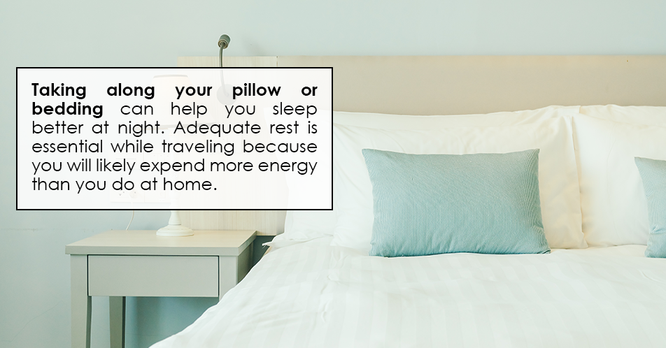 Taking along your pillow or bedding can help you sleep better at night. Adequate rest is essential while traveling because you will likely expend more energy than you do at home.