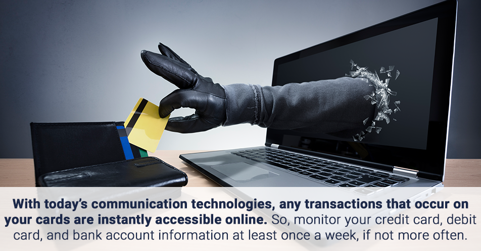 With today's communication technologies, any transactions that occur on your cards are instantly accessible online. So, monitor your credit card, debit card, and bank account information at least once a week, if not more often.