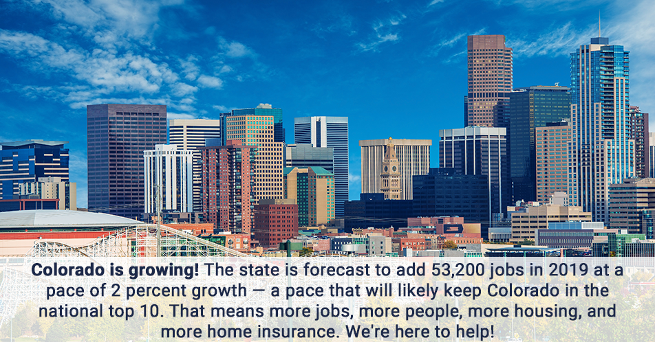 Colorado is growing! The state is forecast to add 53,200 jobs in 2019 at a pace of 2 percent growth — a pace that will likely keep Colorado in the national top 10. That means more jobs, more people, more housing, and more home insurance. We're here to help!