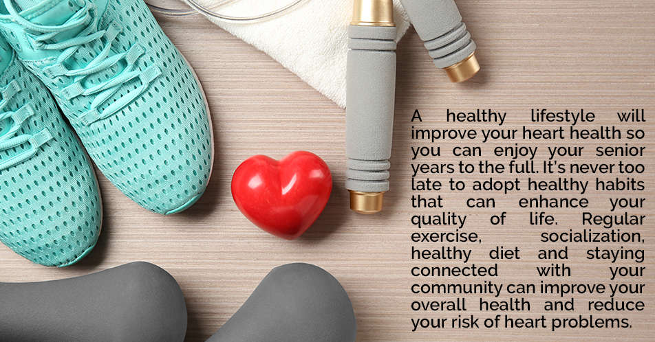 A healthy lifestyle will improve your heart health so you can enjoy your senior years to the full. It's never too late to adopt healthy habits that can enhance your quality of life. Regular exercise, socialization, healthy diet and staying connected with your community can improve your overall health and reduce your risk of heart problems.