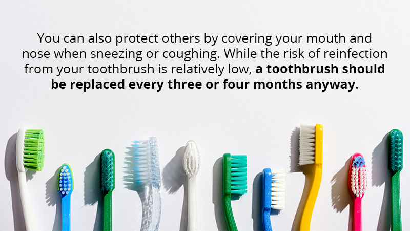 ou can also protect others by covering your mouth and nose when sneezing or coughing. While the risk of reinfection from your toothbrush is relatively low, a toothbrush should be replaced every three or four months anyway.