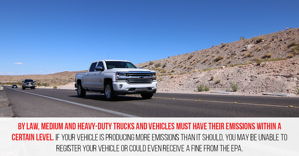 By law, medium and heavy-duty trucks and vehicles must have their emissions within a certain level. If your vehicle is producing more emissions than it should, you may be unable to register your vehicle or could even receive a fine from the EPA.