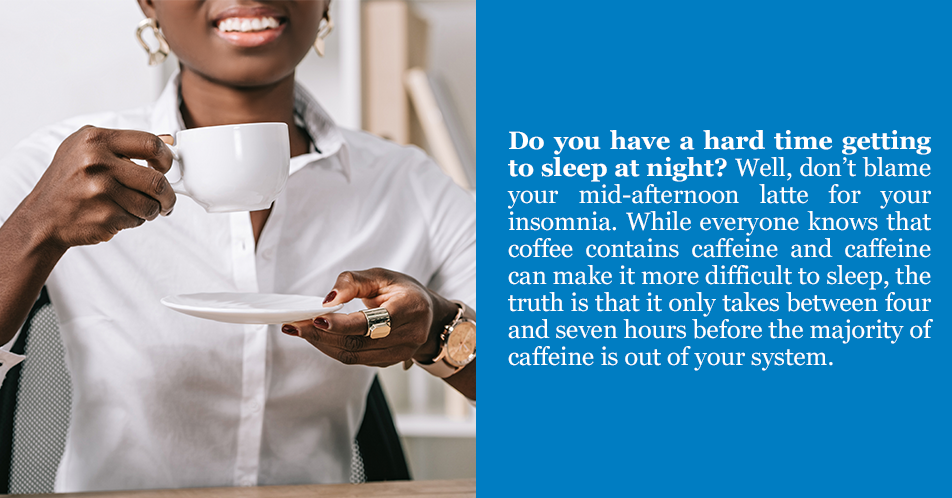 Do you have a hard time getting to sleep at night? Well, don't blame your mid-afternoon latte for your insomnia. While everyone knows that coffee contains caffeine and caffeine can make it more difficult to sleep, the truth is that it only takes between four and seven hours before the majority of caffeine is out of your system.