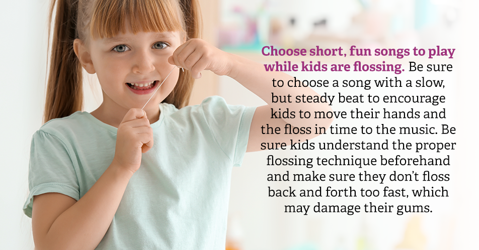 Choose short, fun songs to play while kids are flossing. Be sure to choose a song with a slow, but steady beat to encourage kids to move their hands and the floss in time to the music. Be sure kids understand the proper flossing technique beforehand and make sure they don't floss back and forth too fast, which may damage their gums.