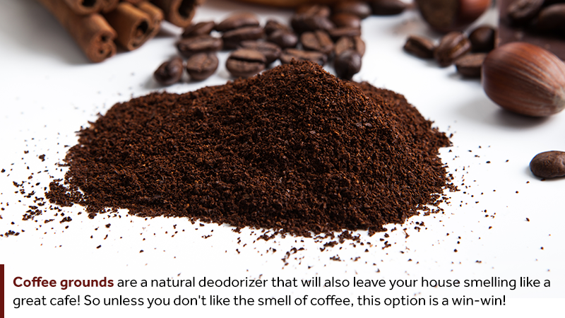 Coffee grounds are a natural deodorizer that will also leave your house smelling like a great cafe! So unless you don't like the smell of coffee, this option is a win-win!