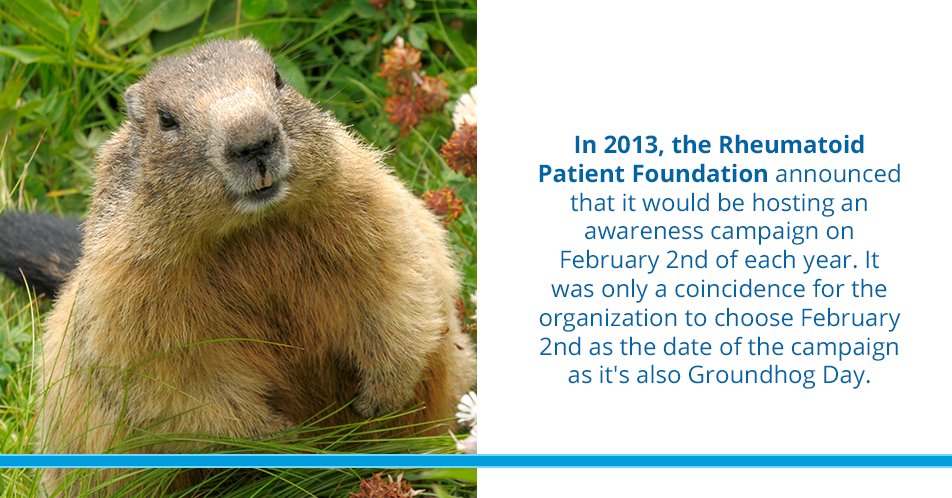 In 2013, the Rheumatoid Patient Foundation announced that it would be hosting an awareness campaign on February 2nd of each year. It was only a coincidence for the organization to choose February 2nd as the date of the campaign as it's also Groundhog Day.