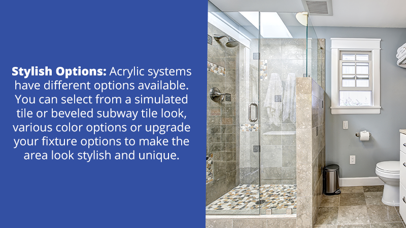 Stylish Options: Acrylic systems have different options available. You can select from a simulated tile or beveled subway tile look, various color options or upgrade your fixture options to make the area look stylish and unique.