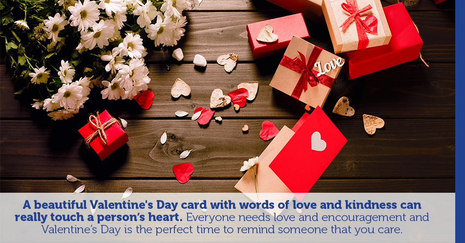 A beautiful Valentine's Day card with words of love and kindness can really touch a person's heart. Everyone needs love and encouragement and Valentine's Day is the perfect time to remind someone that you care