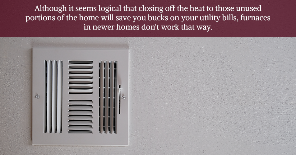 Although it seems logical that closing off the heat to those unused portions of the home will save you bucks on your utility bills, furnaces in newer homes don't work that way.