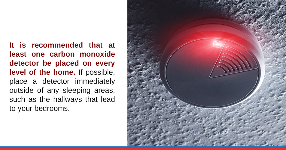 It is recommended that at least one carbon monoxide detector be placed on every level of the home. If possible, place a detector immediately outside of any sleeping areas, such as the hallways that lead to your bedrooms.