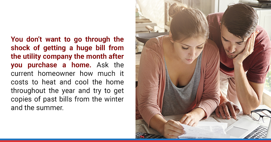 You don't want to go through the shock of getting a huge bill from the utility company the month after you purchase a home. Ask the current homeowner how much it costs to heat and cool the home throughout the year and try to get copies of past bills from the winter and the summer.