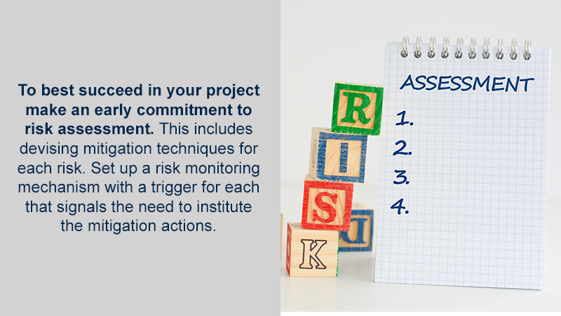 To best succeed in your project make an early commitment to risk assessment. This includes devising mitigation techniques for each risk. Set up a risk monitoring mechanism with a trigger for each that signals the need to institute the mitigation actions.