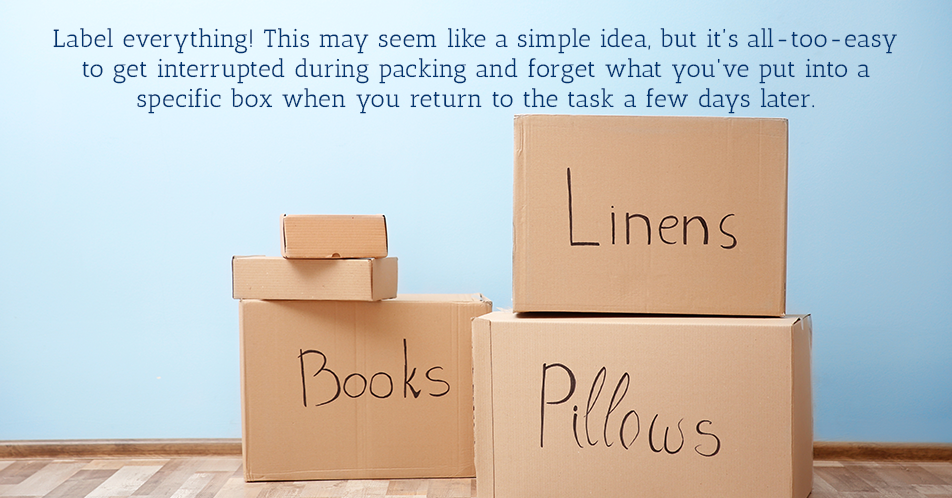 Label everything! This may seem like a simple idea, but it's all-too-easy to get interrupted during packing and forget what you've put into a specific box when you return to the task a few days later.