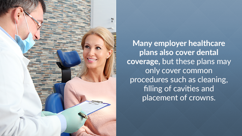 Many employer healthcare plans also cover dental coverage, but these plans may only cover common procedures such as cleaning, filling of cavities and placement of crowns.
