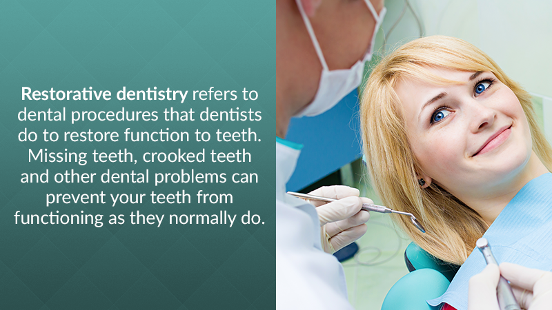 Restorative dentistry refers to dental procedures that dentists do to restore function to teeth. Missing teeth, crooked teeth and other dental problems can prevent your teeth from functioning as they normally do.
