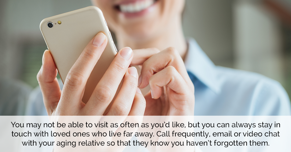 You may not be able to visit as often as you'd like, but you can always stay in touch with loved ones who live far away. Call frequently, email or video chat with your aging relative so that they know you haven't forgotten them.