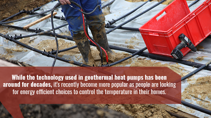 While the technology used in geothermal heat pumps has been around for decades, it's recently become more popular as people are looking for energy efficient choices to control the temperature in their homes.