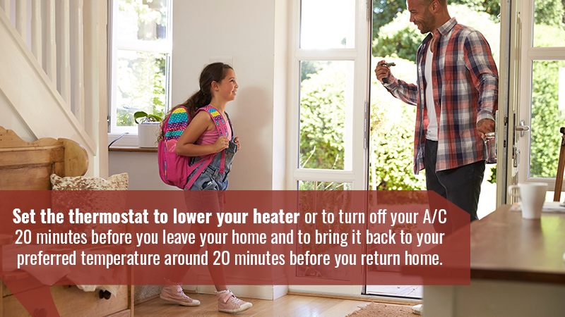 Set the thermostat to lower your heater or to turn off your A/C 20 minutes before you leave your home and to bring it back to your preferred temperature around 20 minutes before you return home.