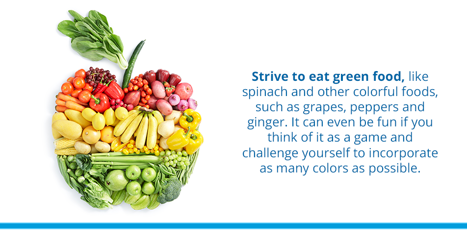 Strive to eat green food, like spinach and other colorful foods, such as grapes, peppers and ginger. It can even be fun if you think of it as a game and challenge yourself to incorporate as many colors as possible.