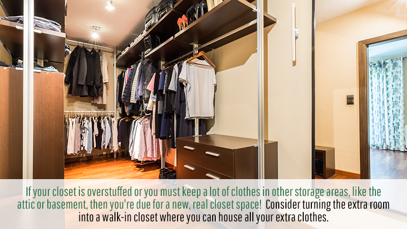 If your closet is overstuffed or you must keep a lot of clothes in other storage areas, like the attic or basement, then you're due for a new, real closet space! Consider turning the extra room into a walk-in closet where you can house all your extra clothes.