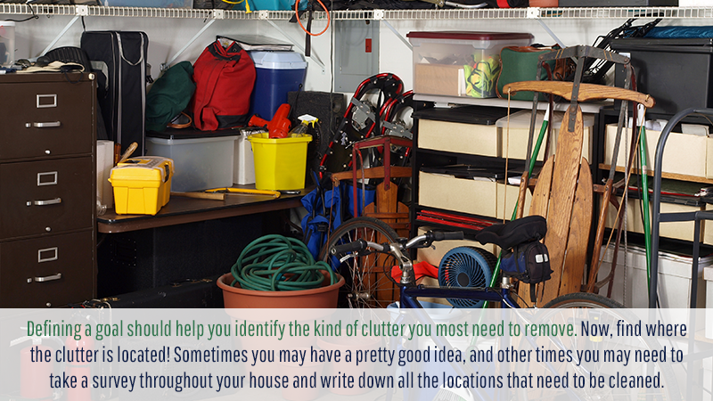 Defining a goal should help you identify the kind of clutter you most need to remove. Now, find where the clutter is located! Sometimes you may have a pretty good idea, and other times you may need to take a survey throughout your house and write down all the locations that need to be cleaned.