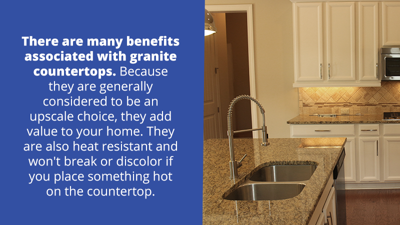 There are many benefits associated with granite countertops. They add value to your home, they are sanitary and they are heat resistant. They won't break or discolor if you place something hot on the countertop.