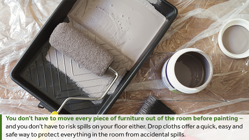 You don't have to move every piece of furniture out of the room before painting – and you don't have to risk spills on your floor either. Drop cloths offer a quick, easy and safe way to protect everything in the room from accidental spills.
