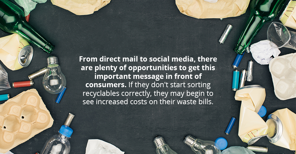 From direct mail to social media, there are plenty of opportunities to get this important message in front of consumers. If they don't start sorting recyclables correctly, they may begin to see increased costs on their waste bills.