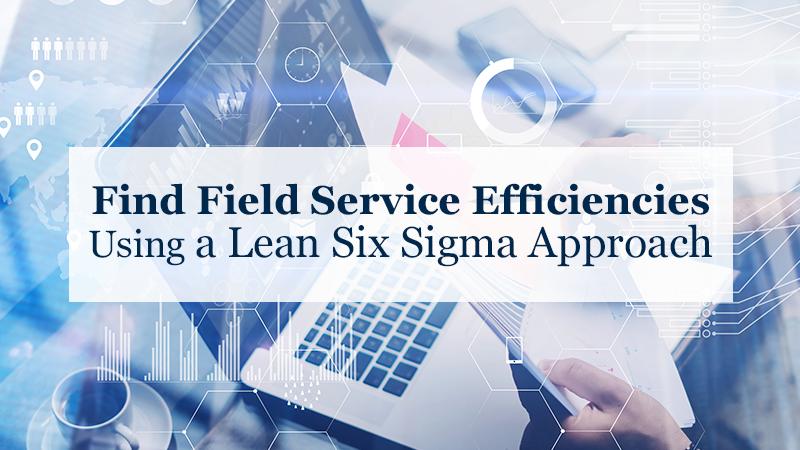 Find Field Service Efficiencies Using a Lean Six Sigma Approach