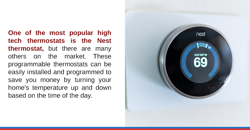 One of the most popular high tech thermostats is the Nest thermostat, but there are many others on the market. These programmable thermostats can be easily installed and programmed to save you money by turning your home's temperature up and down based on the time of the day.