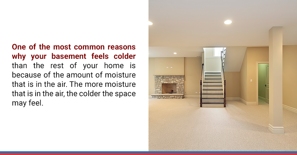 One of the most common reasons why your basement feels colder than the rest of your home is because of the amount of moisture that is in the air. The more moisture that is in the air, the colder the space may feel.