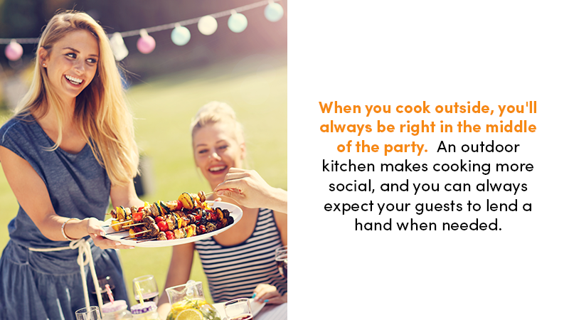 When you cook outside, you'll always be right in the middle of the party. An outdoor kitchen makes cooking more social, and you can always expect your guests to lend a hand when needed.