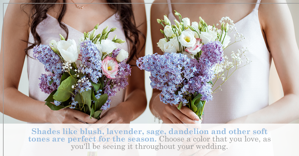 Shades like blush, lavender, sage, dandelion and other soft tones are perfect for the season.