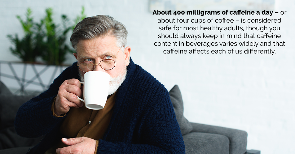 About 400 milligrams of caffeine a day – or about four cups of coffee – is considered safe for most healthy adults, though you should always keep in mind that caffeine content in beverages varies widely and that caffeine affects each of us differently.