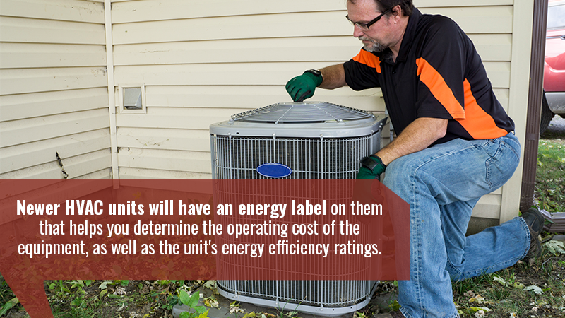 Newer HVAC units will have an energy label on them that helps you determine the operating cost of the equipment, as well as the unit's energy efficiency ratings.