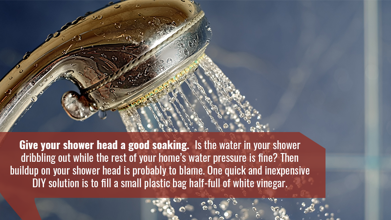 Give your shower head a good soaking. Is the water in your shower dribbling out while the rest of your home's water pressure is fine? Then buildup on your shower head is probably to blame. One quick and inexpensive DIY solution is to fill a small plastic bag half-full of white vinegar.