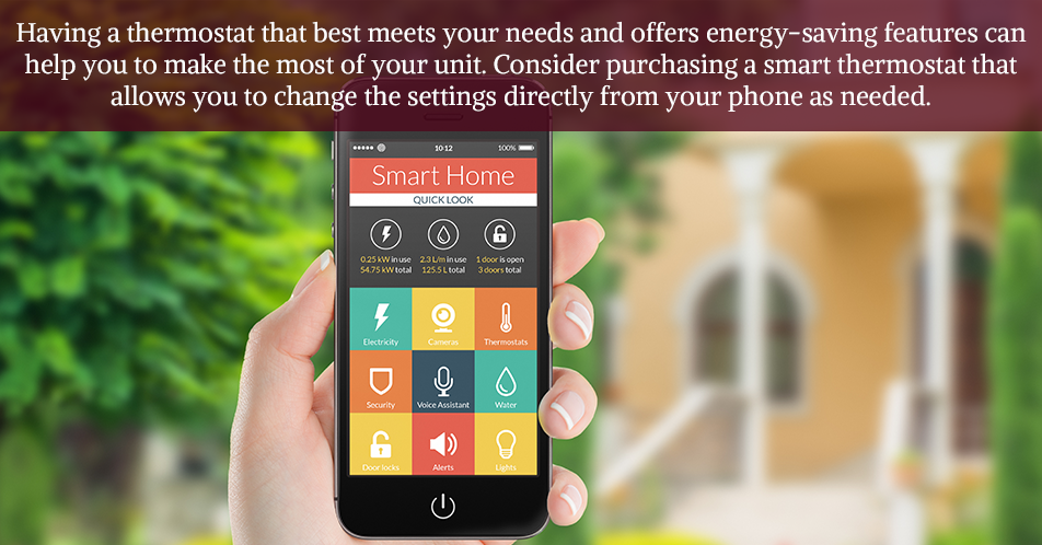 Having a thermostat that best meets your needs and offers energy-saving features can help you to make the most of your unit. Consider purchasing a smart thermostat that allows you to change the settings directly from your phone as needed.