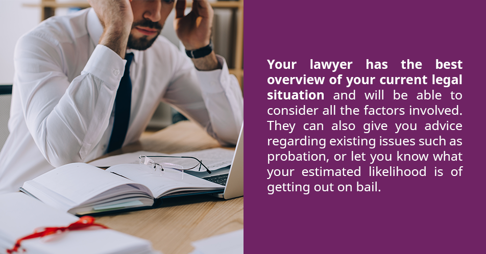 Your lawyer has the best overview of your current legal situation and will be able to consider all the factors involved. They can also give you advice regarding existing issues such as probation, or let you know what your estimated likelihood is of getting out on bail.