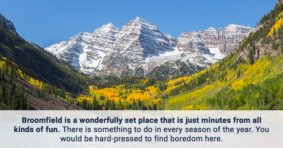 Broomfield is a wonderfully set place that is just minutes from all kinds of fun. There is something to do in every season of the year. You would be hard-pressed to find boredom here.