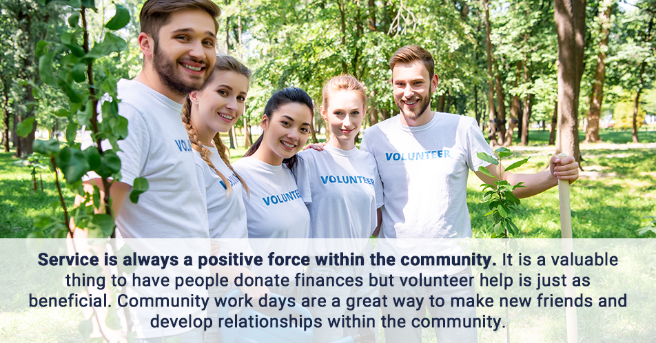 Service is always a positive force within the community. It is a valuable thing to have people donate finances but volunteer help is just as beneficial. Community work days are a great way to make new friends and develop relationships within the community.