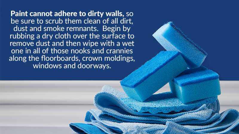 Paint cannot adhere to dirty walls, so be sure to scrub them clean of all dirt, dust and smoke remnants. Begin by rubbing a dry cloth over the surface to remove dust and then wipe with a wet one in all of those nooks and crannies along the floorboards, crown moldings, windows and doorways.