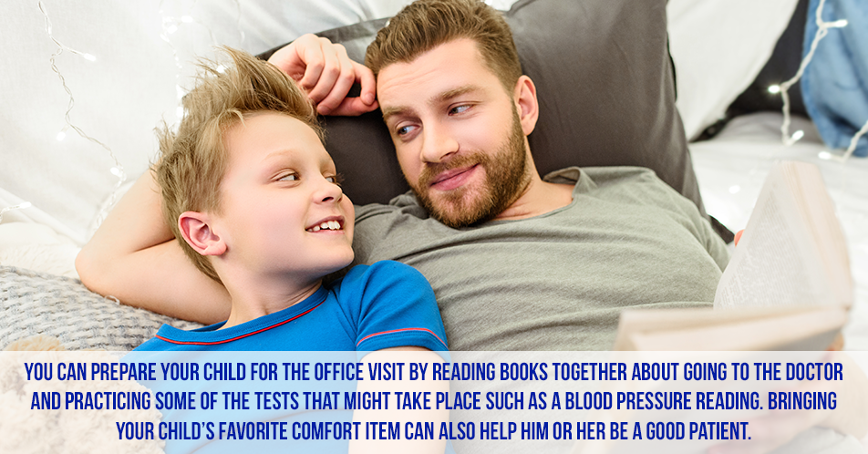 You can prepare your child for the office visit by reading books together about going to the doctor and practicing some of the tests that might take place such as a blood pressure reading. Bringing your child's favorite comfort item can also help him or her be a good patient.