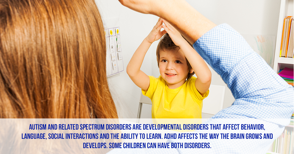 Autism and related spectrum disorders are developmental disorders that affect behavior, language, social interactions and the ability to learn. ADHD affects the way the brain grows and develops. Some children can have both disorders.