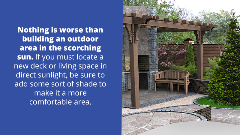 Nothing is worse than building an outdoor area in the scorching sun. If you must locate a new deck or living space in direct sunlight, be sure to add some sort of shade to make it a more comfortable area.