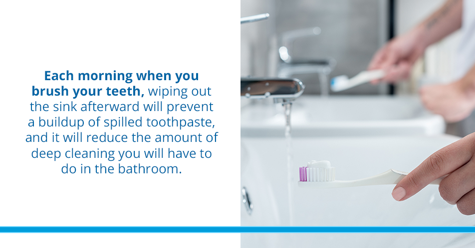 Each morning when you brush your teeth, wiping out the sink afterward will prevent a buildup of spilled toothpaste, and it will reduce the amount of deep cleaning you will have to do in the bathroom.