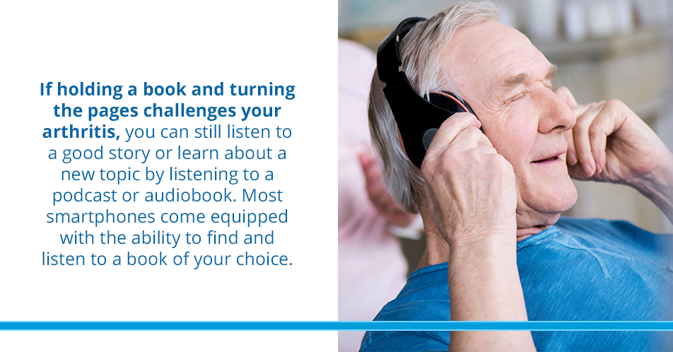 If holding a book and turning the pages challenges your arthritis, you can still listen to a good story or learn about a new topic by listening to a podcast or audiobook. Most smartphones come equipped with the ability to find and listen to a book of your choice.