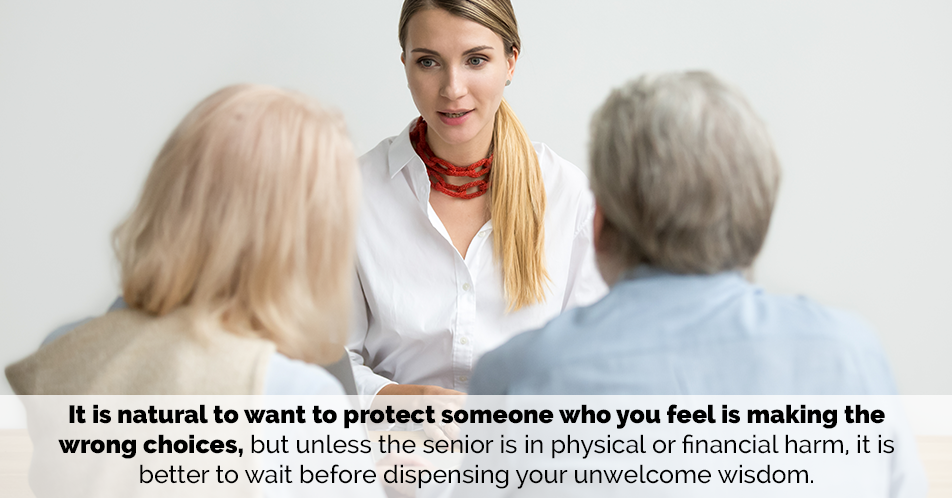 It is natural to want to protect someone who you feel is making the wrong choices, but unless the senior is in physical or financial harm, it is better to wait before dispensing your unwelcome wisdom.