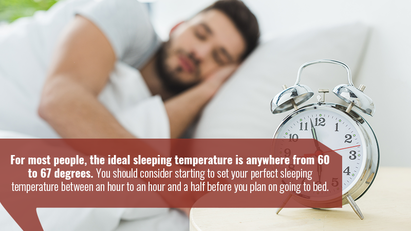 For most people, the ideal sleeping temperature is anywhere from 60 to 67 degrees. You should consider starting to set your perfect sleeping temperature between an hour to an hour and a half before you plan on going to bed.