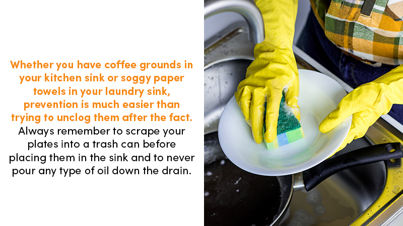 Whether you have coffee grinds in your kitchen sink or soggy paper towels in your laundry sink, prevention is much easier than trying to unclog them after the fact. Always remember to scrape your plates into a trash can before placing them in the sink and to never pour any type of oil down the drain.