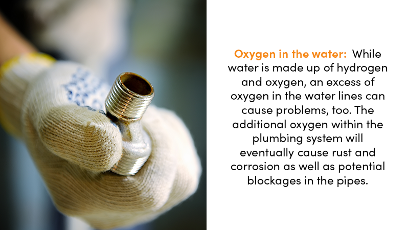 Oxygen in the water: While water is made up of hydrogen and oxygen, and excess of oxygen in the water lines can cause problems, too. The additional oxygen within the plumbing system will eventually cause rust and corrosion as well as potential blockages in the pipes.